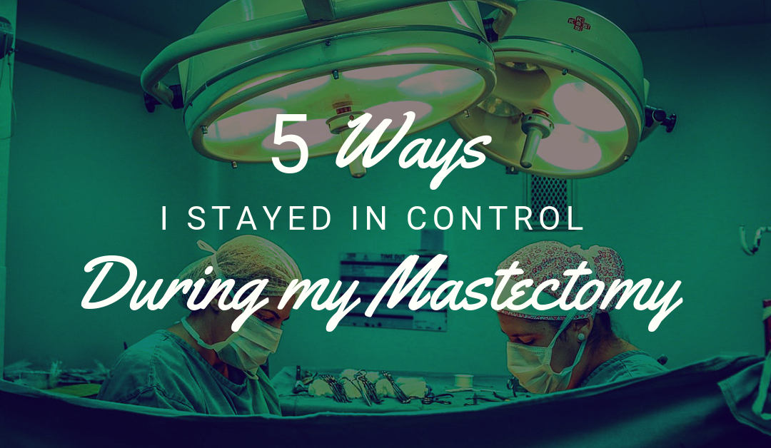 5 Ways I Stayed in Control During My Mastectomy